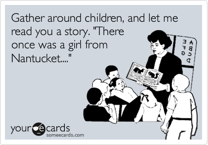 "Gather around children, and let me read you a story. ""There once was a girl from Nantucket...."""