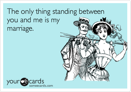 The only thing standing between you and me is my marriage.