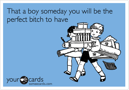 That a boy someday you will be the perfect bitch to have