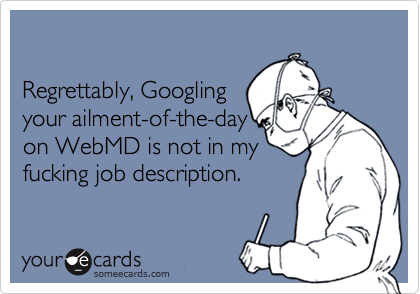 Regrettably, Googling your ailment-of-the-day on WebMD is not in myfucking job description.