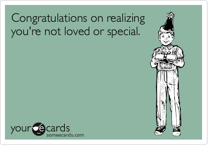 Congratulations on realizingyou're not loved or special.