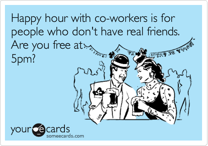 Happy hour with co-workers is for people who don't have real friends. Are you free at 5pm?