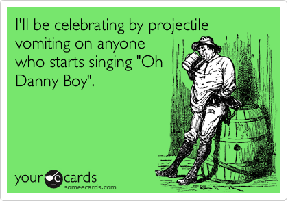 "I'll be celebrating by projectilevomiting on anyonewho starts singing ""OhDanny Boy""."