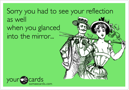 Sorry you had to see your reflection as wellwhen you glancedinto the mirror...
