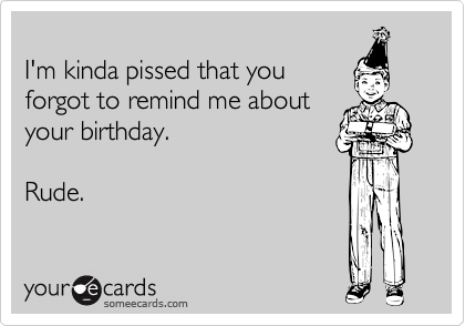 I'm kinda pissed that you forgot to remind me about your birthday.  Rude.