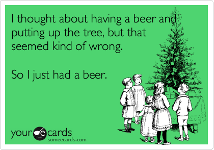 I thought about having a beer and putting up the tree, but thatseemed kind of wrong.  So I just had a beer.