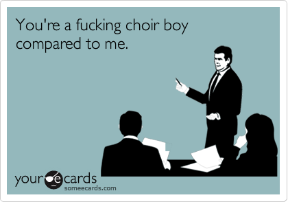 You're a fucking choir boy compared to me.