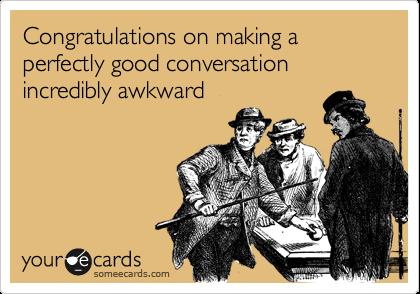 Congratulations on making a perfectly good conversation incredibly awkward