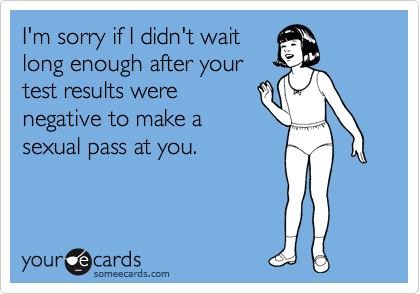 I'm sorry if I didn't wait long enough after your test results were negative to make a sexual pass at you.