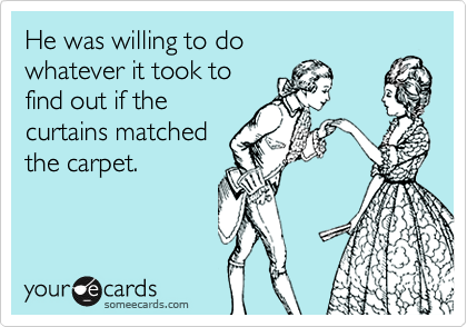 He was willing to do whatever it took tofind out if thecurtains matchedthe carpet.