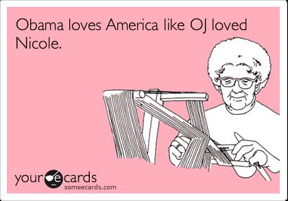 Obama loves America like OJ loved Nicole.