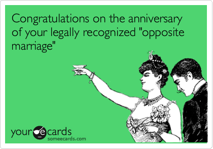 """Congratulations on the anniversary of your legally recognized """"opposite marriage"""""""