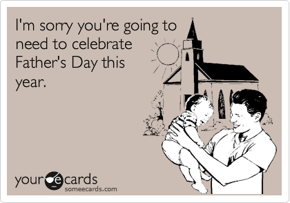 I'm sorry you're going toneed to celebrateFather's Day this year.