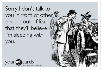 Sorry I don't talk toyou in front of otherpeople out of fearthat they'll believei'm sleeping withyou.
