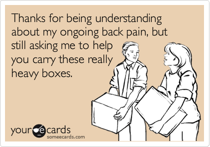 Thanks for being understanding about my ongoing back pain, but still asking me to help