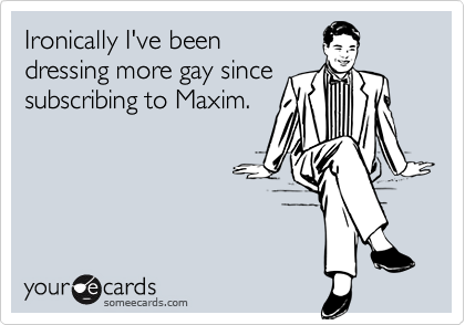 Ironically I've beendressing more gay sincesubscribing to Maxim.