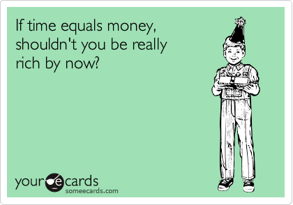 If time equals money,  shouldn't you be really  rich by now?