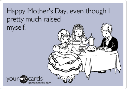 Happy Mother's Day, even though I pretty much raised