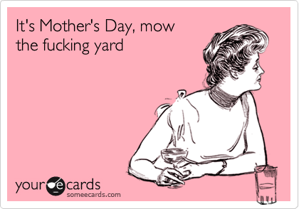 It's Mother's Day, mowthe fucking yard
