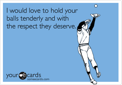 I would love to hold yourballs tenderly and withthe respect they deserve.