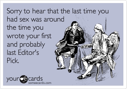 Sorry to hear that the last time you had sex was aroundthe time youwrote your firstand probablylast Editor'sPick.