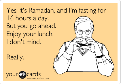 Yes, it's Ramadan, and I'm fasting for 16 hours a day. 