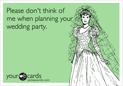 Please don't think ofme when planning yourwedding party.