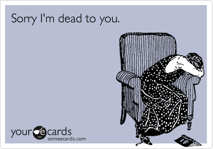 Sorry I'm dead to you.