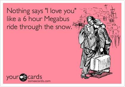 """Nothing says """"I love you""""  like a 6 hour Megabus ride through the snow."""