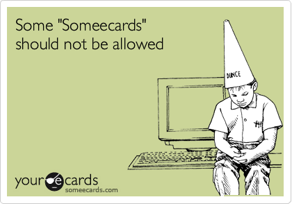 """Some """"Someecards"""" should not be allowed"""