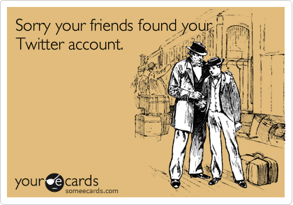 Sorry your friends found your Twitter account.