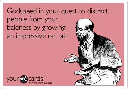 Godspeed in your quest to distract people from your baldness by growing  an impressive rat tail.