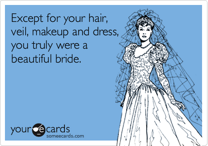 Except for your hair,veil, makeup and dress,you truly were abeautiful bride.