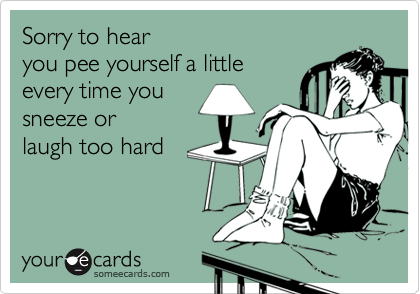 Sorry to hear  you pee yourself a little every time you sneeze or  laugh too hard