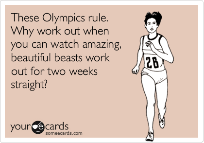 These Olympics rule.Why work out whenyou can watch amazing,beautiful beasts workout for two weeksstraight?