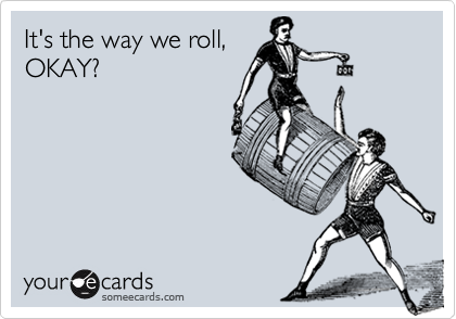 It's the way we roll,