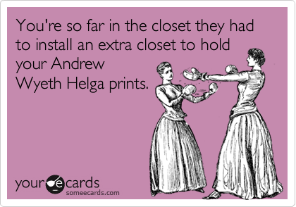 You're so far in the closet they had to install an extra closet to hold