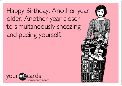 Happy Birthday. Another year older. Another year closer to simultaneously sneezing and peeing yourself.