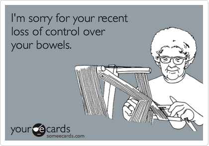I'm sorry for your recent  loss of control over  your bowels.