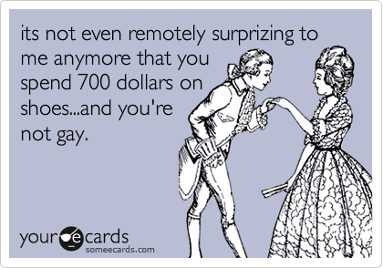 its not even remotely surprizing to me anymore that youspend 700 dollars onshoes...and you'renot gay.