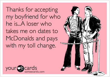 Thanks for accepting my boyfriend for whohe is...A loser who takes me on dates toMcDonalds and payswith my toll change.