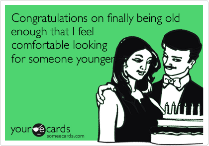 Congratulations on finally being old enough that I feel comfortable looking for someone younger.