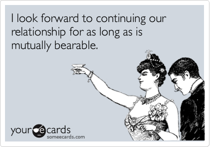 I look forward to continuing our relationship for as long as is mutually bearable.