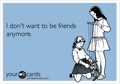 I don't want to be friendsanymore.