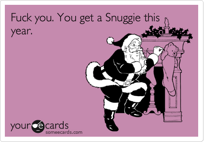 Fuck you. You get a Snuggie this year.