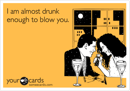 I am almost drunkenough to blow you.