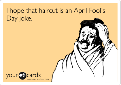 I hope that haircut is an April Fool's Day joke.