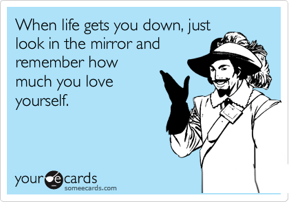 When life gets you down, just look in the mirror and remember how much you love yourself.