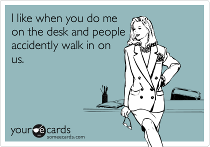 I like when you do meon the desk and peopleaccidently walk in onus.