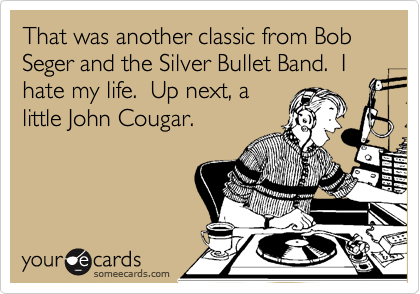 That was another classic from Bob Seger and the Silver Bullet Band.  I hate my life.  Up next, a little John Cougar.